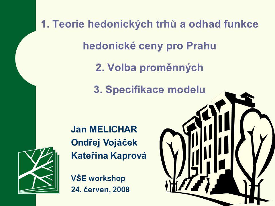 1. Teorie hedonických trhů a odhad funkce hedonické ceny pro Prahu 2. Volba proměnných 3. Specifikace modelu Jan MELICHAR Ondřej Vojáček Kateřina Kapr