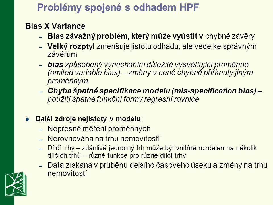 Problémy spojené s odhadem HPF Bias X Variance – Bias závažný problém, který může vyústit v chybné závěry – Velký rozptyl zmenšuje jistotu odhadu, ale vede ke správným závěrům – bias způsobený vynecháním důležité vysvětlující proměnné (omited variable bias) – změny v ceně chybně přiřknuty jiným proměnným – Chyba špatné specifikace modelu (mis-specification bias) – použití špatné funkční formy regresní rovnice Další zdroje nejistoty v modelu: – Nepřesné měření proměnných – Nerovnováha na trhu nemovitostí – Dílčí trhy – zdánlivě jednotný trh může být vnitřně rozdělen na několik dílčích trhů – různé funkce pro různé dílčí trhy – Data získána v průběhu delšího časového úseku a změny na trhu nemovitostí
