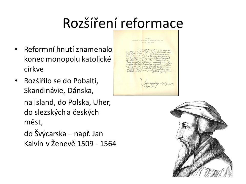 Rozšíření reformace Reformní hnutí znamenalo konec monopolu katolické církve Rozšířilo se do Pobaltí, Skandinávie, Dánska, na Island, do Polska, Uher, do slezských a českých měst, do Švýcarska – např.