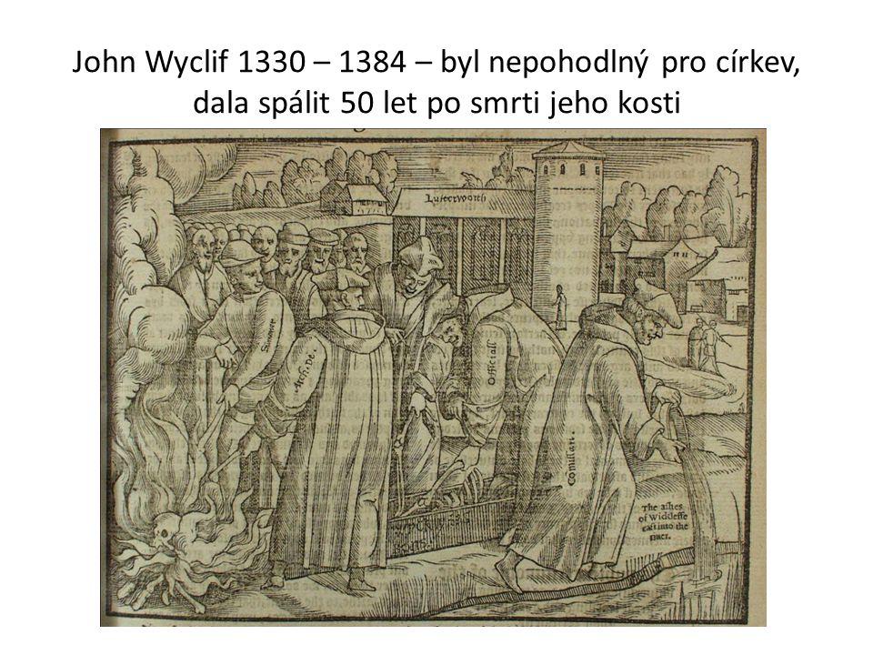 John Wyclif 1330 – 1384 – byl nepohodlný pro církev, dala spálit 50 let po smrti jeho kosti