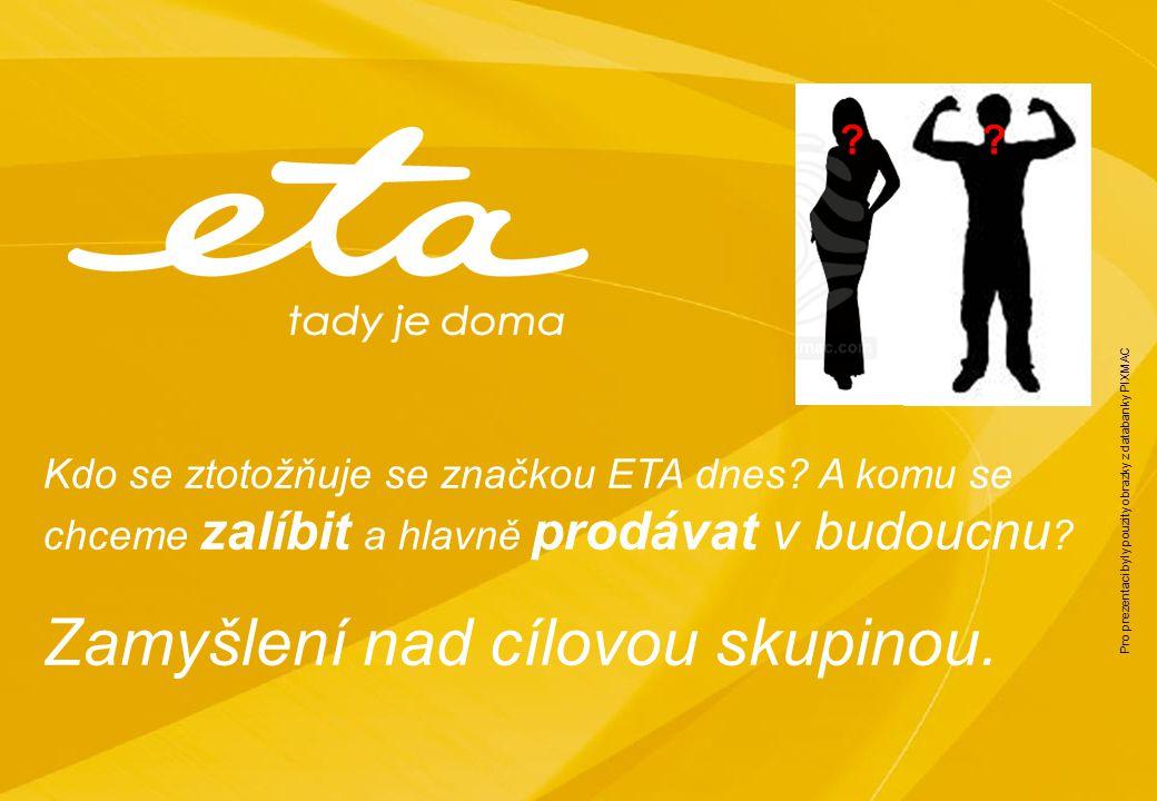 Kdo se ztotožňuje se značkou ETA dnes? A komu se chceme zalíbit a hlavně prodávat v budoucnu ? Zamyšlení nad cílovou skupinou. ?? Pro prezentaci byly