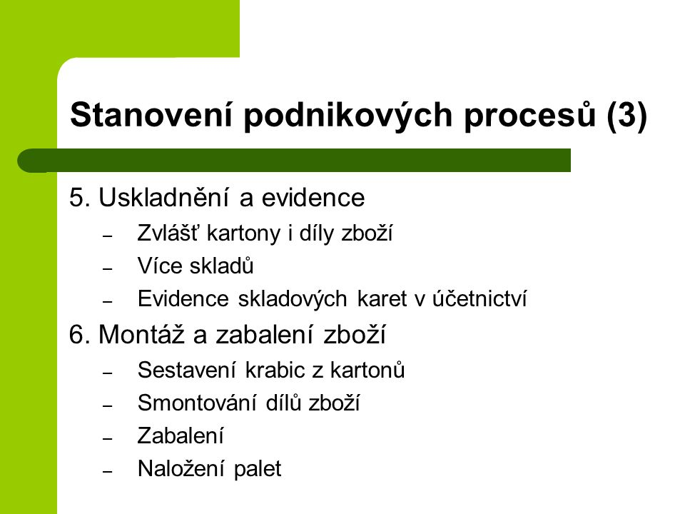 Stanovení podnikových procesů (3) 5. Uskladnění a evidence – Zvlášť kartony i díly zboží – Více skladů – Evidence skladových karet v účetnictví 6. Mon