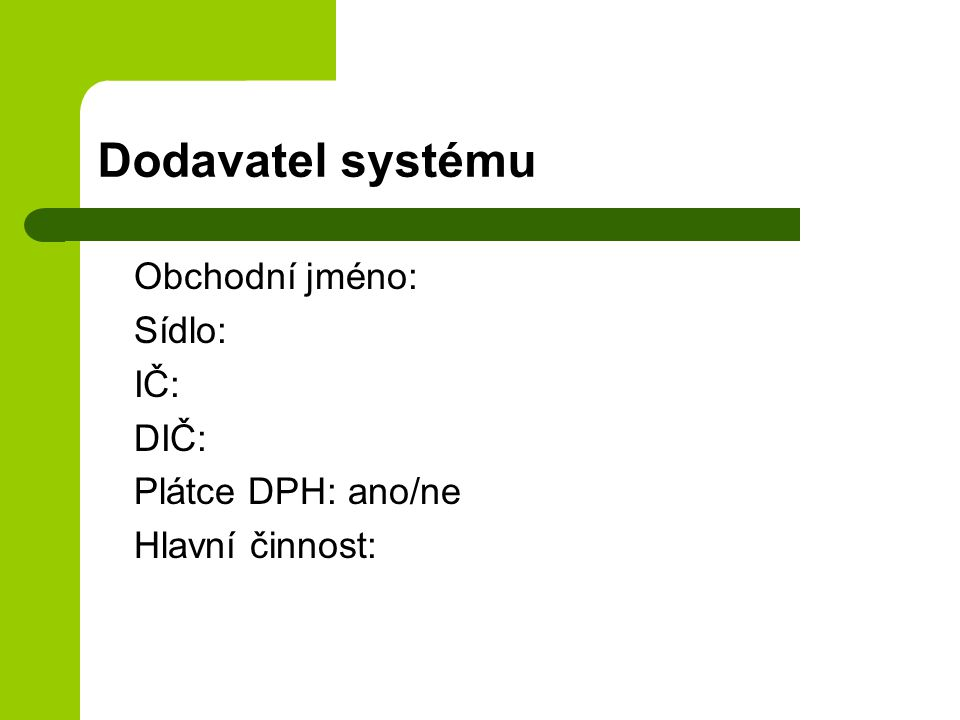 Dodavatel systému Obchodní jméno: Sídlo: IČ: DIČ: Plátce DPH: ano/ne Hlavní činnost:
