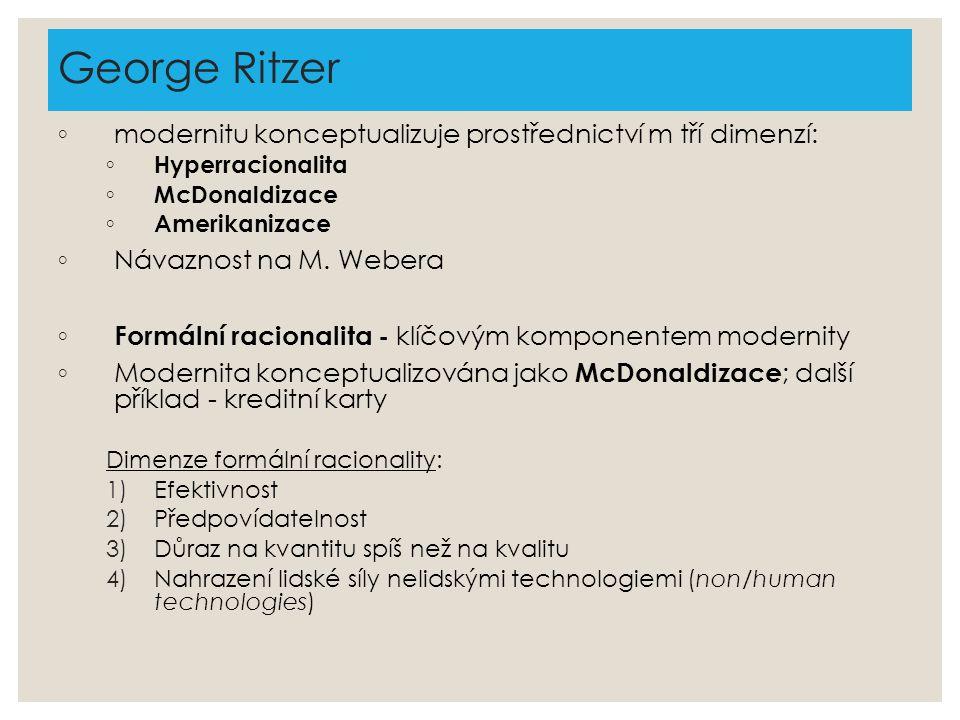 George Ritzer ◦ modernitu konceptualizuje prostřednictví m tří dimenzí: ◦ Hyperracionalita ◦ McDonaldizace ◦ Amerikanizace ◦ Návaznost na M. Webera ◦