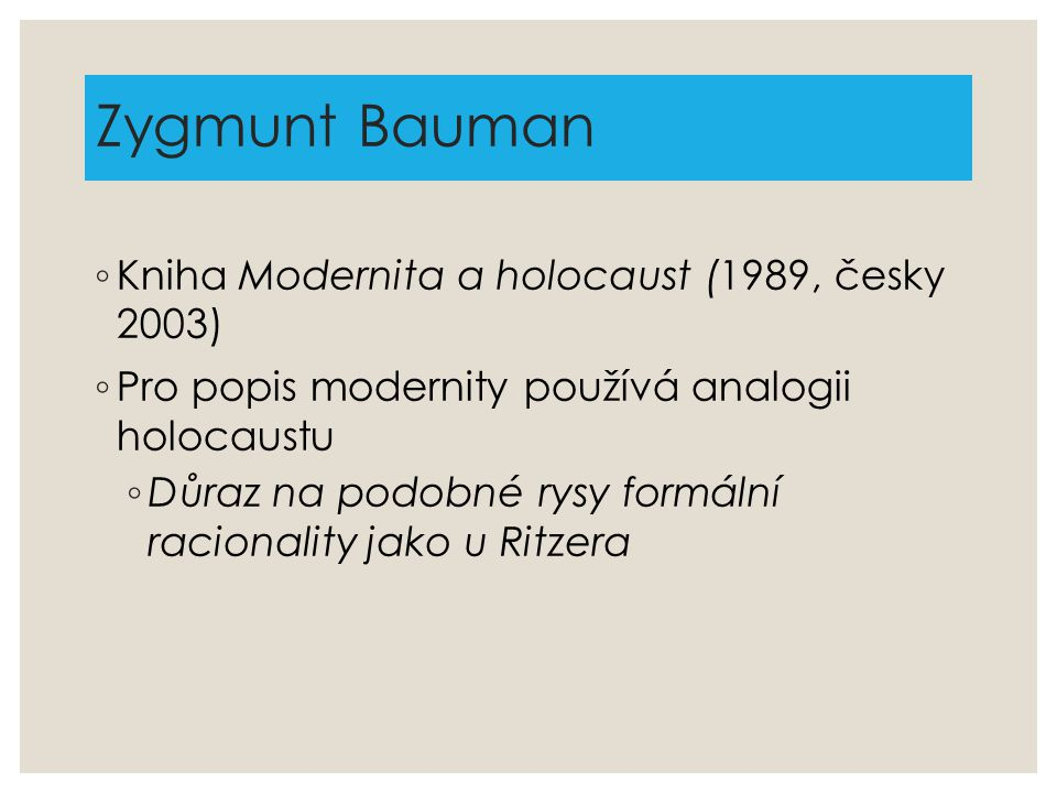 Zygmunt Bauman ◦ Kniha Modernita a holocaust (1989, česky 2003) ◦ Pro popis modernity používá analogii holocaustu ◦ Důraz na podobné rysy formální rac