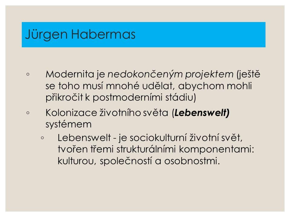 Jürgen Habermas ◦ Modernita je nedokončeným projektem (ještě se toho musí mnohé udělat, abychom mohli přikročit k postmoderními stádiu) ◦ Kolonizace ž