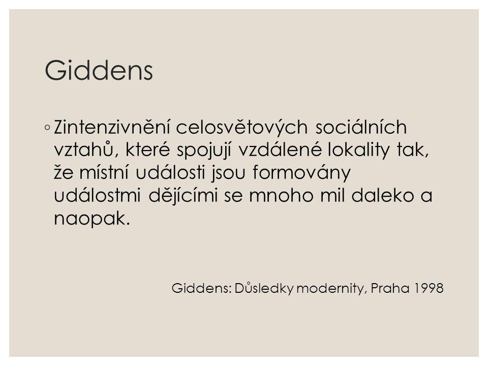 Giddens ◦ Zintenzivnění celosvětových sociálních vztahů, které spojují vzdálené lokality tak, že místní události jsou formovány událostmi dějícími se