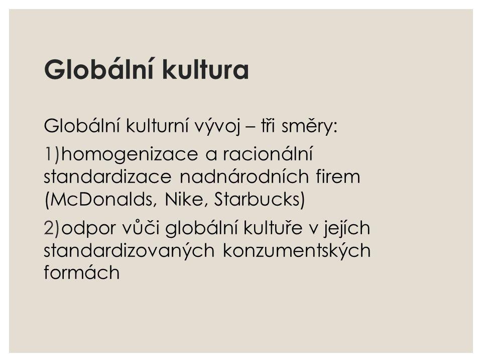 Globální kultura Globální kulturní vývoj – tři směry: 1)homogenizace a racionální standardizace nadnárodních firem (McDonalds, Nike, Starbucks) 2)odpo