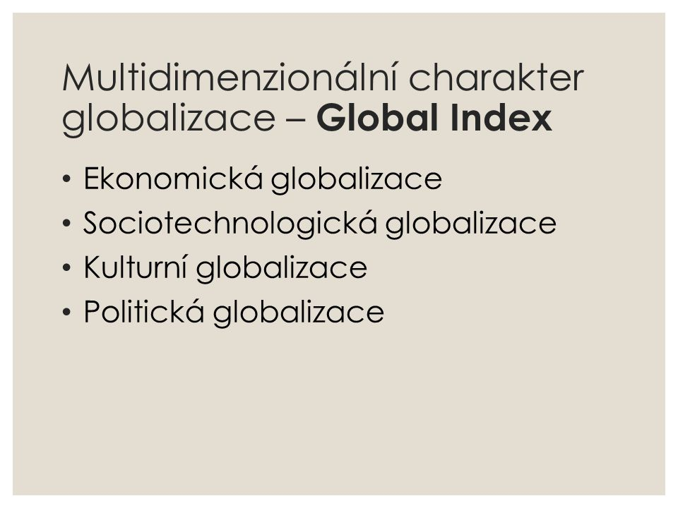 Multidimenzionální charakter globalizace – Global Index Ekonomická globalizace Sociotechnologická globalizace Kulturní globalizace Politická globaliza
