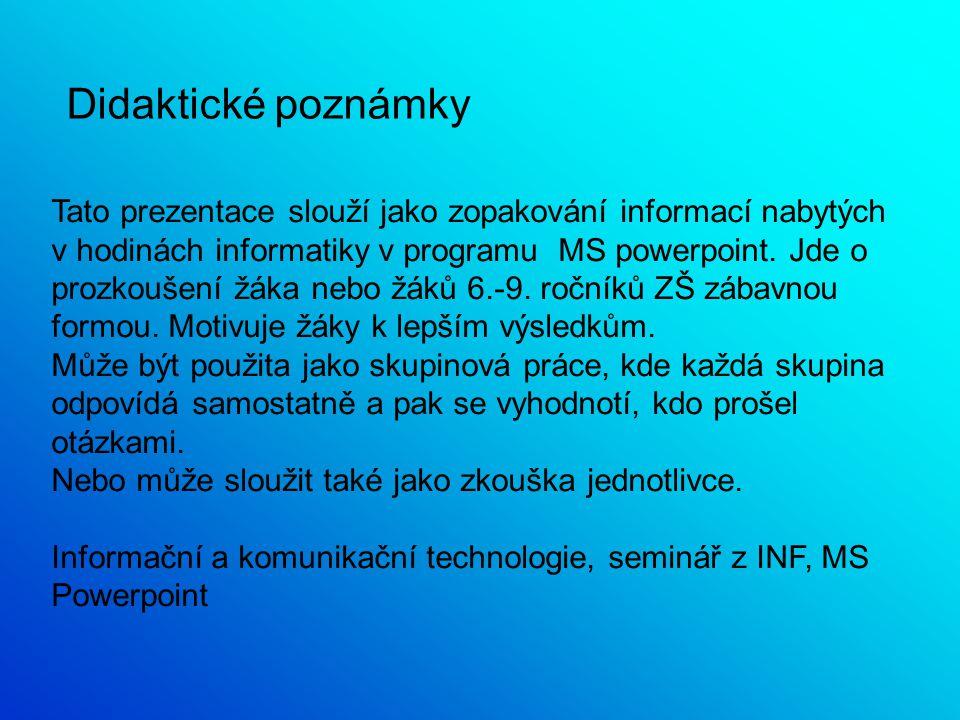 Didaktické poznámky Tato prezentace slouží jako zopakování informací nabytých v hodinách informatiky v programu MS powerpoint.