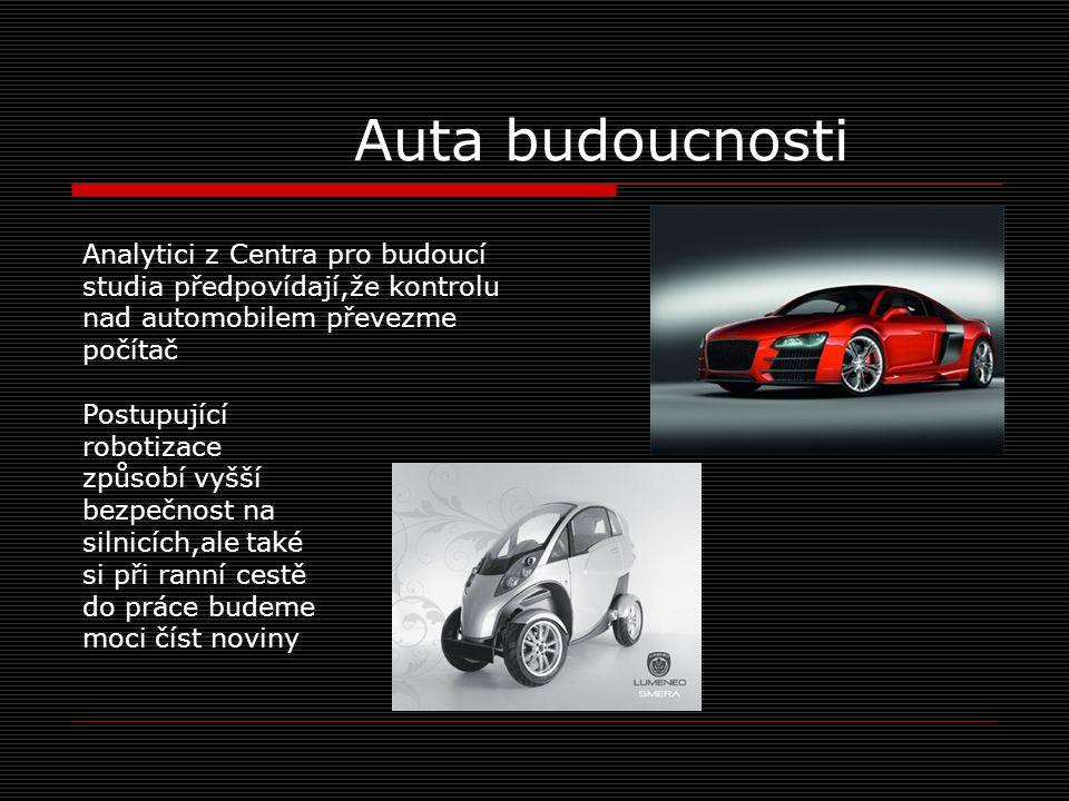 Auta budoucnosti Analytici z Centra pro budoucí studia předpovídají,že kontrolu nad automobilem převezme počítač Postupující robotizace způsobí vyšší