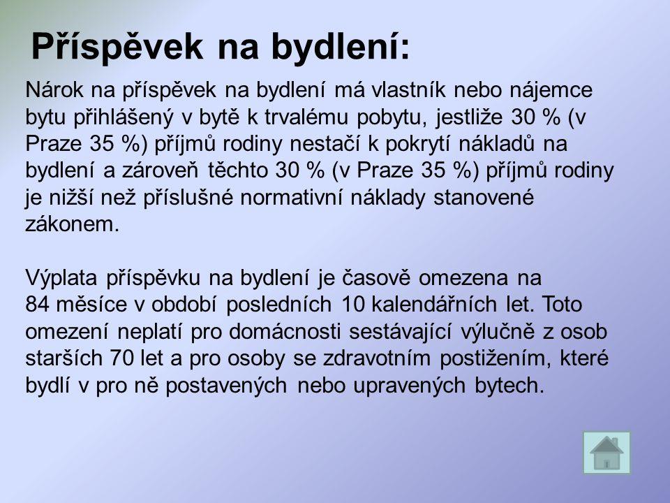 Příspěvek na bydlení: Nárok na příspěvek na bydlení má vlastník nebo nájemce bytu přihlášený v bytě k trvalému pobytu, jestliže 30 % (v Praze 35 %) příjmů rodiny nestačí k pokrytí nákladů na bydlení a zároveň těchto 30 % (v Praze 35 %) příjmů rodiny je nižší než příslušné normativní náklady stanovené zákonem.