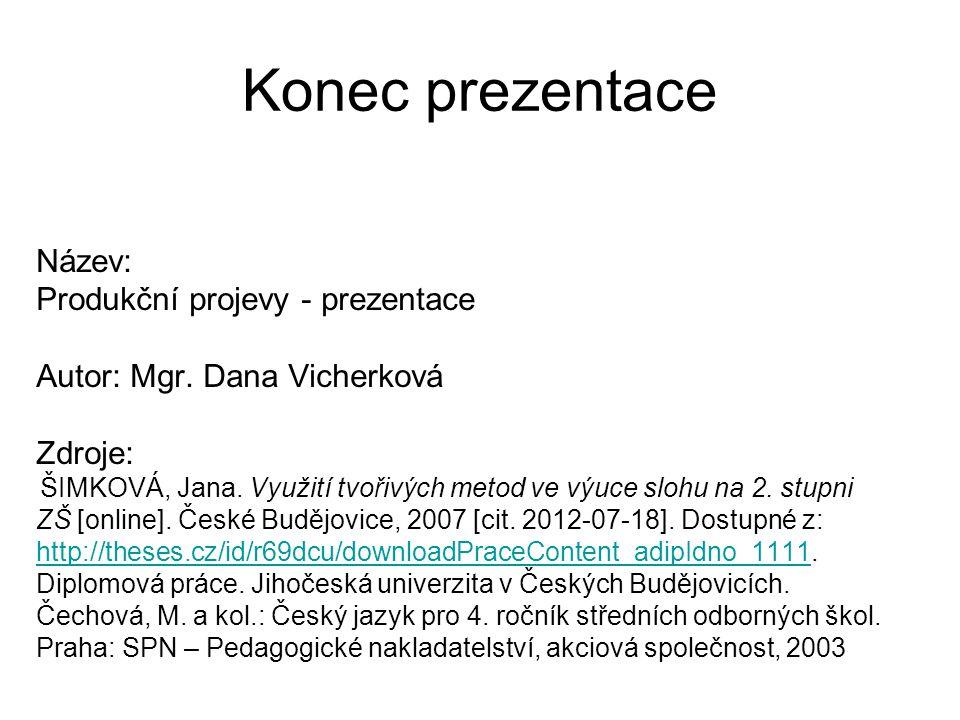 Konec prezentace Název: Produkční projevy - prezentace Autor: Mgr. Dana Vicherková Zdroje: ŠIMKOVÁ, Jana. Využití tvořivých metod ve výuce slohu na 2.
