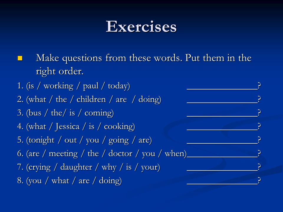 Exercises Make questions from these words. Put them in the right order.