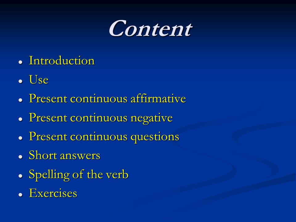 Content Introduction Introduction Use Use Present continuous affirmative Present continuous affirmative Present continuous negative Present continuous negative Present continuous questions Present continuous questions Short answers Short answers Spelling of the verb Spelling of the verb Exercises Exercises