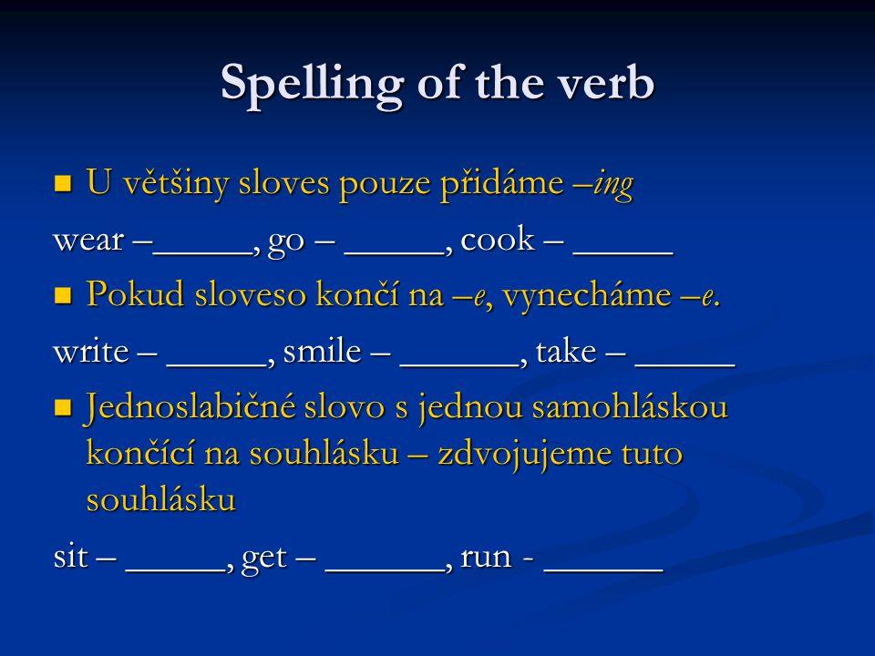 Spelling of the verb U většiny sloves pouze přidáme –ing U většiny sloves pouze přidáme –ing wear –_____, go – _____, cook – _____ Pokud sloveso končí na –e, vynecháme –e.