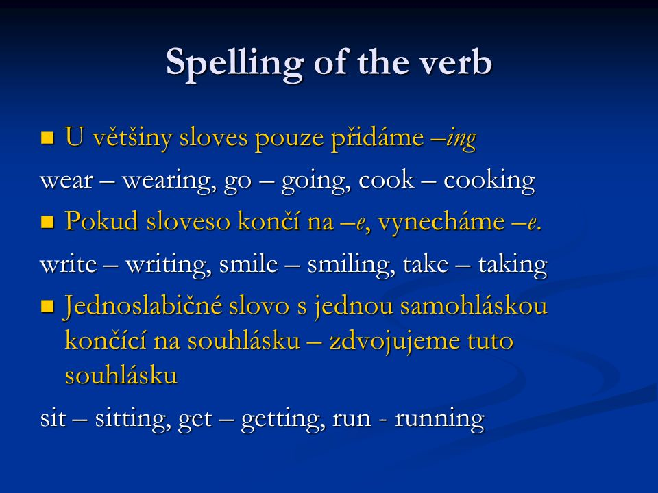 Spelling of the verb U většiny sloves pouze přidáme –ing U většiny sloves pouze přidáme –ing wear – wearing, go – going, cook – cooking Pokud sloveso