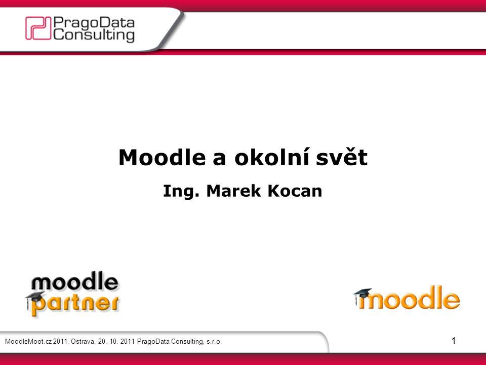 MoodleMoot.cz 2011, Ostrava, 20. 10. 2011 PragoData Consulting, s.r.o. 1 Moodle a okolní svět Ing. Marek Kocan
