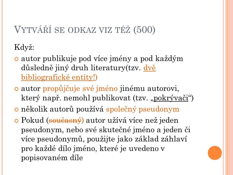 V YTVÁŘÍ SE ODKAZ VIZ TÉŽ (500) Když: autor publikuje pod více jmény a pod každým důsledně jiný druh literatury(tzv.
