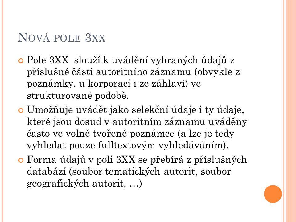 N OVÁ POLE 3 XX Pole 3XX slouží k uvádění vybraných údajů z příslušné části autoritního záznamu (obvykle z poznámky, u korporací i ze záhlaví) ve strukturované podobě.