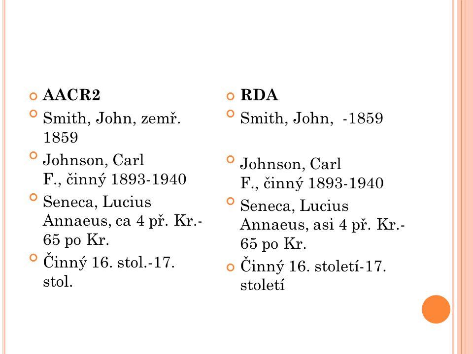 AACR2 Smith, John, zemř. 1859 Johnson, Carl F., činný 1893-1940 Seneca, Lucius Annaeus, ca 4 př. Kr.- 65 po Kr. Činný 16. stol.-17. stol. RDA Smith, J
