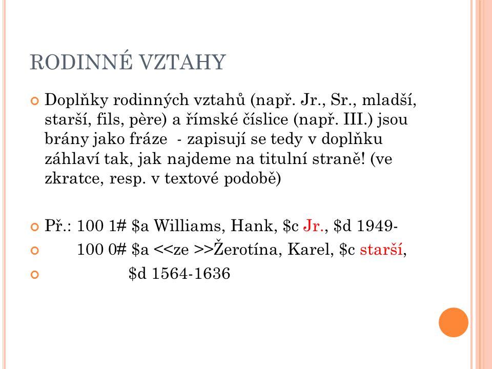RODINNÉ VZTAHY Doplňky rodinných vztahů (např. Jr., Sr., mladší, starší, fils, père) a římské číslice (např. III.) jsou brány jako fráze - zapisují se