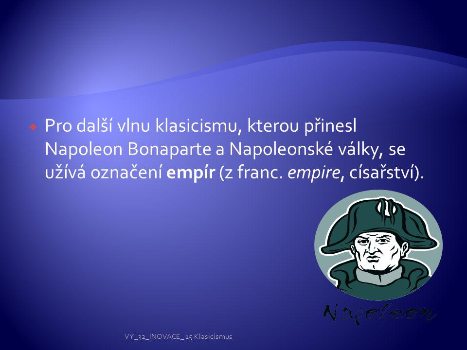  Pro další vlnu klasicismu, kterou přinesl Napoleon Bonaparte a Napoleonské války, se užívá označení empír (z franc. empire, císařství). VY_32_INOVAC