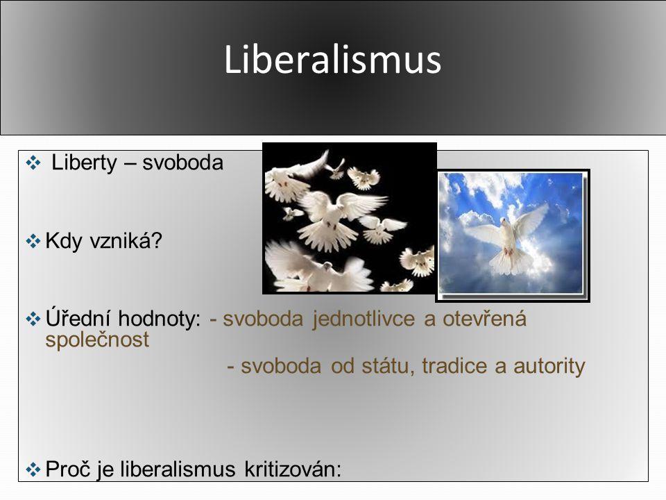 Liberalismus ❖ Liberty – svoboda ❖ Kdy vzniká? ❖ Úřední hodnoty: - svoboda jednotlivce a otevřená společnost - svoboda od státu, tradice a autority ❖