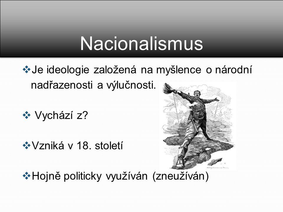 Nacionalismus  Je ideologie založená na myšlence o národní nadřazenosti a výlučnosti.  Vychází z?  Vzniká v 18. století  Hojně politicky využíván
