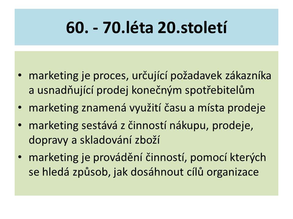 60. - 70.léta 20.století marketing je proces, určující požadavek zákazníka a usnadňující prodej konečným spotřebitelům marketing znamená využití času