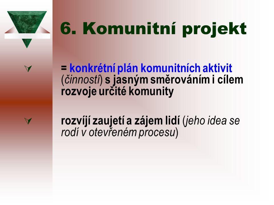6. Komunitní projekt  = konkrétní plán komunitních aktivit ( činností ) s jasným směrováním i cílem rozvoje určité komunity  rozvíjí zaujetí a zájem