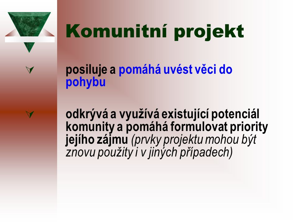 Komunitní projekt  posiluje a pomáhá uvést věci do pohybu  odkrývá a využívá existující potenciál komunity a pomáhá formulovat priority jejího zájmu (prvky projektu mohou být znovu použity i v jiných případech)