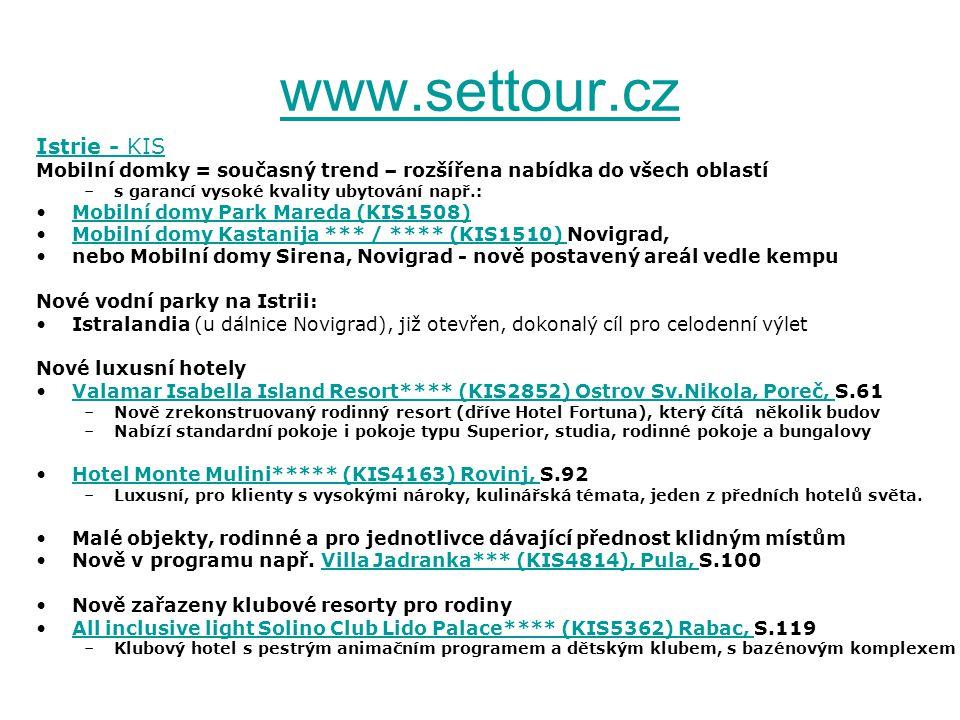 www.settour.cz Istrie - KIS Mobilní domky = současný trend – rozšířena nabídka do všech oblastí –s garancí vysoké kvality ubytování např.: Mobilní domy Park Mareda (KIS1508) Mobilní domy Kastanija *** / **** (KIS1510) Novigrad,Mobilní domy Kastanija *** / **** (KIS1510) nebo Mobilní domy Sirena, Novigrad - nově postavený areál vedle kempu Nové vodní parky na Istrii: Istralandia (u dálnice Novigrad), již otevřen, dokonalý cíl pro celodenní výlet Nové luxusní hotely Valamar Isabella Island Resort**** (KIS2852) Ostrov Sv.Nikola, Poreč, S.61Valamar Isabella Island Resort**** (KIS2852) Ostrov Sv.Nikola, Poreč, –Nově zrekonstruovaný rodinný resort (dříve Hotel Fortuna), který čítá několik budov –Nabízí standardní pokoje i pokoje typu Superior, studia, rodinné pokoje a bungalovy Hotel Monte Mulini***** (KIS4163) Rovinj, S.92Hotel Monte Mulini***** (KIS4163) Rovinj, –Luxusní, pro klienty s vysokými nároky, kulinářská témata, jeden z předních hotelů světa.