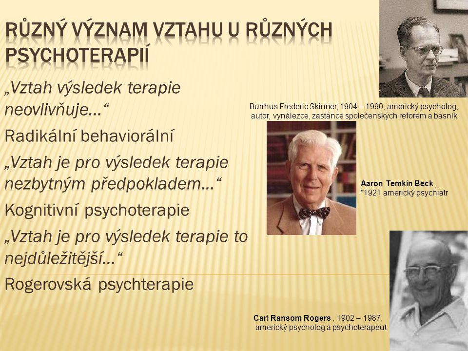 """""""Vztah výsledek terapie neovlivňuje… Radikální behaviorální """"Vztah je pro výsledek terapie nezbytným předpokladem… Kognitivní psychoterapie """"Vztah je pro výsledek terapie to nejdůležitější… Rogerovská psychterapie Burrhus Frederic Skinner, 1904 – 1990, americký psycholog, autor, vynálezce, zastánce společenských reforem a básník."""