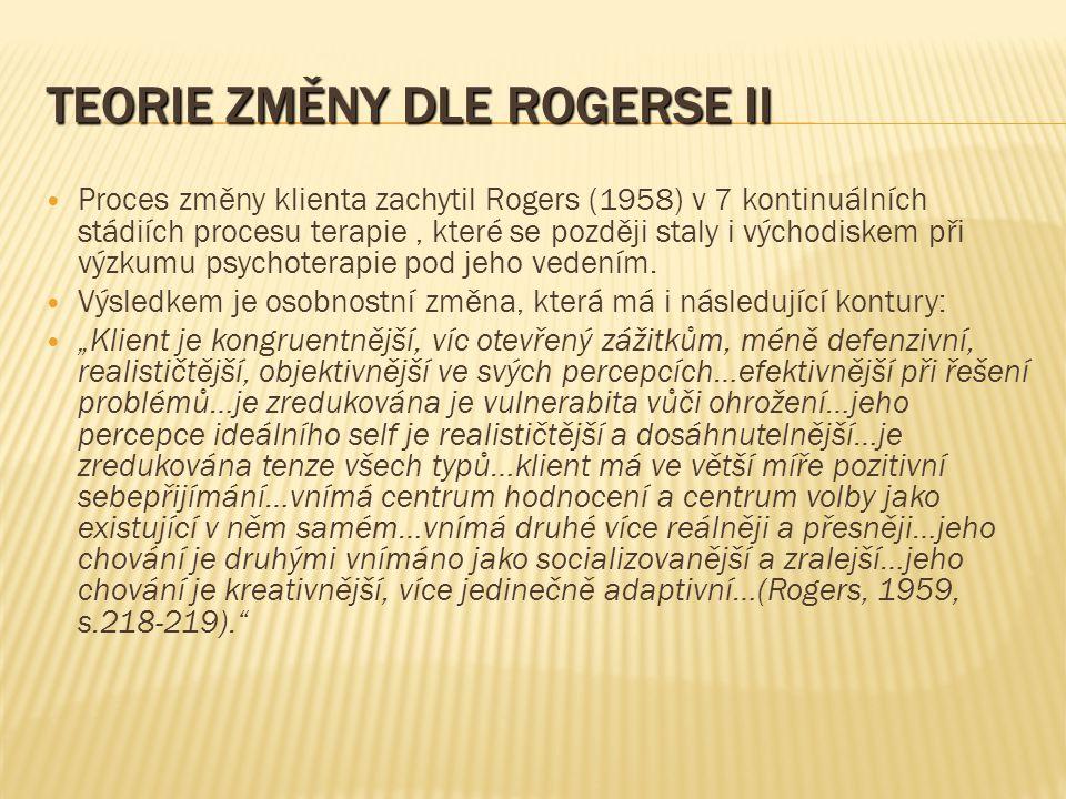 TEORIE ZMĚNY DLE ROGERSE II Proces změny klienta zachytil Rogers (1958) v 7 kontinuálních stádiích procesu terapie, které se později staly i východiskem při výzkumu psychoterapie pod jeho vedením.