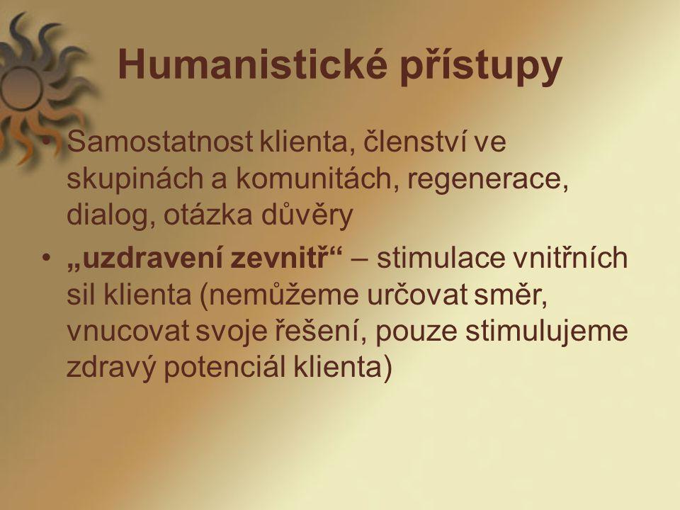 """Humanistické přístupy Samostatnost klienta, členství ve skupinách a komunitách, regenerace, dialog, otázka důvěry """"uzdravení zevnitř – stimulace vnitřních sil klienta (nemůžeme určovat směr, vnucovat svoje řešení, pouze stimulujeme zdravý potenciál klienta)"""