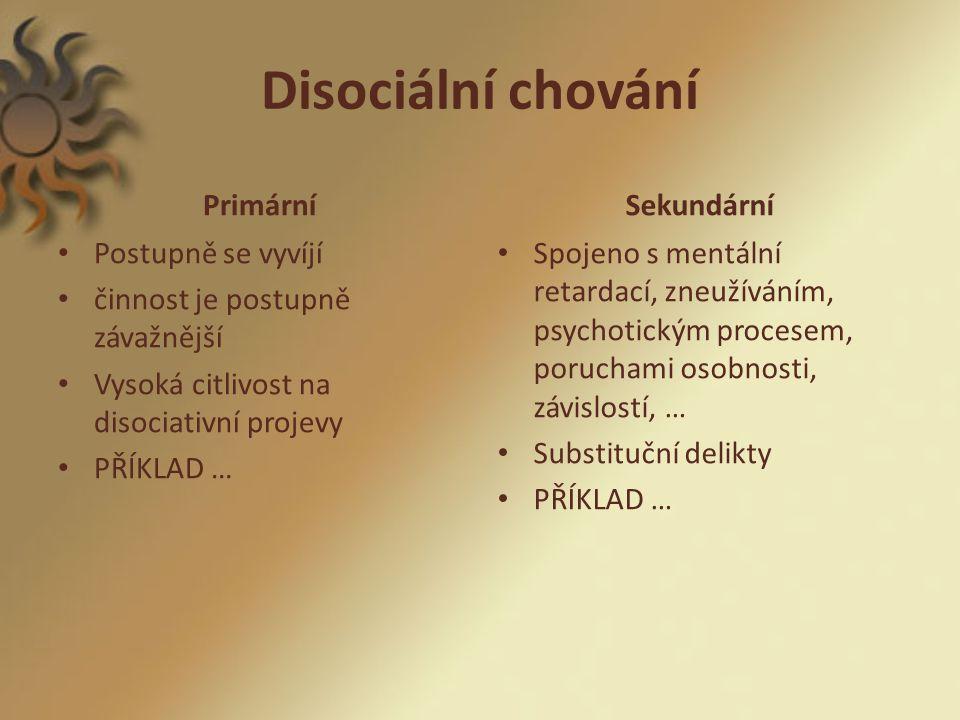 Disociální chování Primární Postupně se vyvíjí činnost je postupně závažnější Vysoká citlivost na disociativní projevy PŘÍKLAD … Sekundární Spojeno s mentální retardací, zneužíváním, psychotickým procesem, poruchami osobnosti, závislostí, … Substituční delikty PŘÍKLAD …