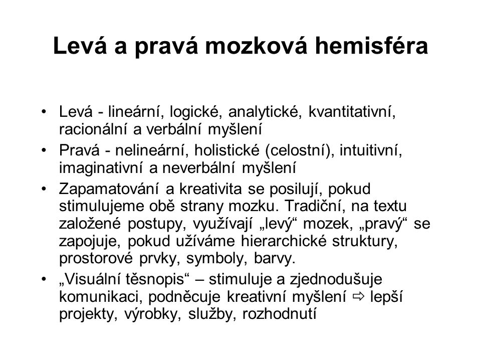Levá a pravá mozková hemisféra Levá - lineární, logické, analytické, kvantitativní, racionální a verbální myšlení Pravá - nelineární, holistické (celo