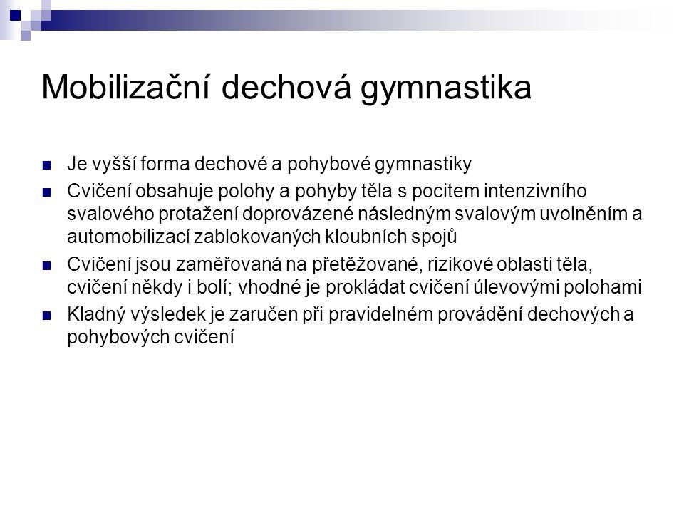 Mobilizační dechová gymnastika Je vyšší forma dechové a pohybové gymnastiky Cvičení obsahuje polohy a pohyby těla s pocitem intenzivního svalového protažení doprovázené následným svalovým uvolněním a automobilizací zablokovaných kloubních spojů Cvičení jsou zaměřovaná na přetěžované, rizikové oblasti těla, cvičení někdy i bolí; vhodné je prokládat cvičení úlevovými polohami Kladný výsledek je zaručen při pravidelném provádění dechových a pohybových cvičení