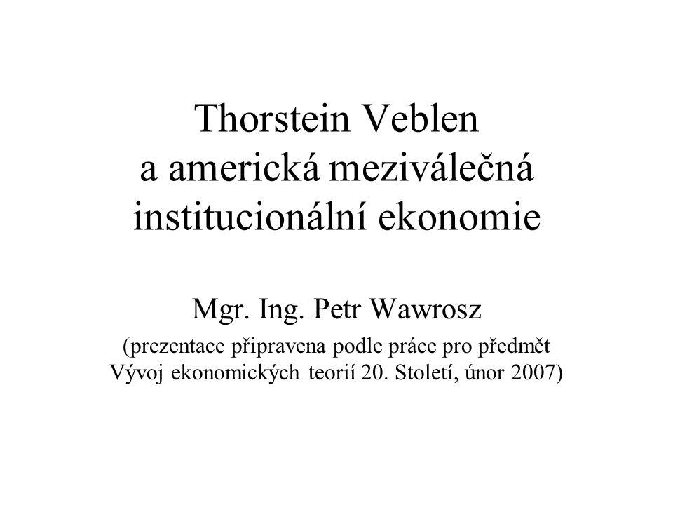 Thorstein Veblen a americká meziválečná institucionální ekonomie Mgr. Ing. Petr Wawrosz (prezentace připravena podle práce pro předmět Vývoj ekonomick