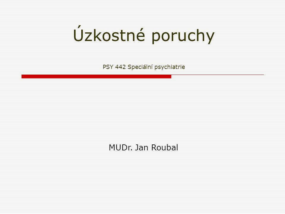 Úzkostné poruchy PSY 442 Speciální psychiatrie MUDr. Jan Roubal