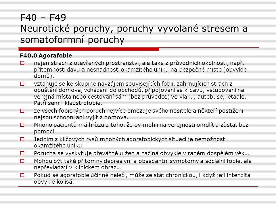 F40 – F49 Neurotické poruchy, poruchy vyvolané stresem a somatoformní poruchy F40.0 Agorafobie  nejen strach z otevřených prostranství, ale také z pr