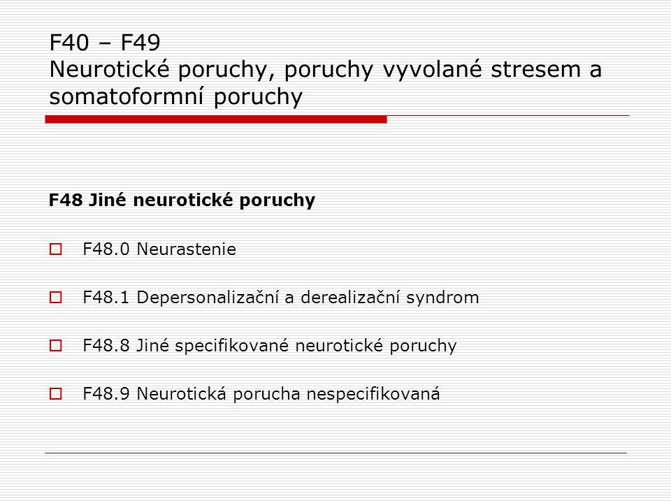 F40 – F49 Neurotické poruchy, poruchy vyvolané stresem a somatoformní poruchy F48 Jiné neurotické poruchy  F48.0 Neurastenie  F48.1 Depersonalizační