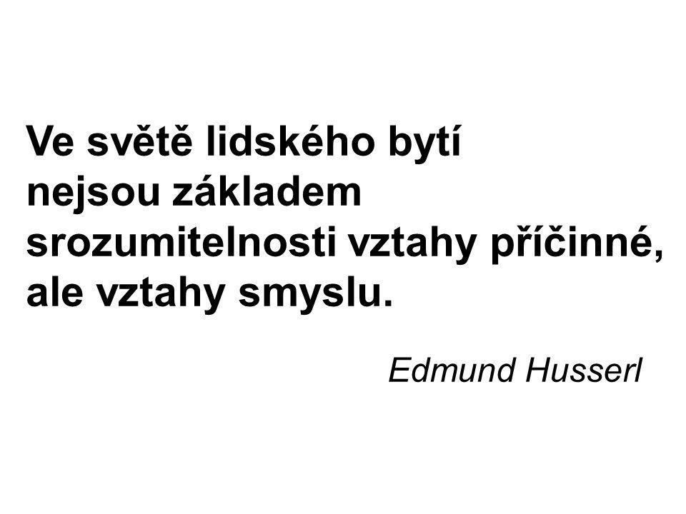 Ve světě lidského bytí nejsou základem srozumitelnosti vztahy příčinné, ale vztahy smyslu. Edmund Husserl