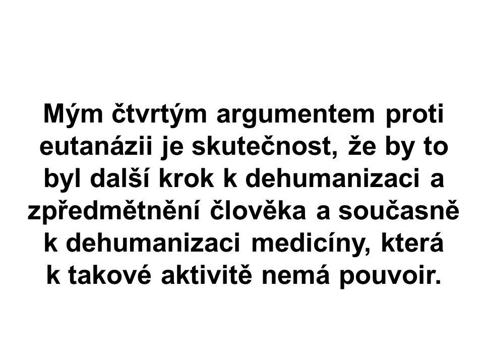 Mým čtvrtým argumentem proti eutanázii je skutečnost, že by to byl další krok k dehumanizaci a zpředmětnění člověka a současně k dehumanizaci medicíny