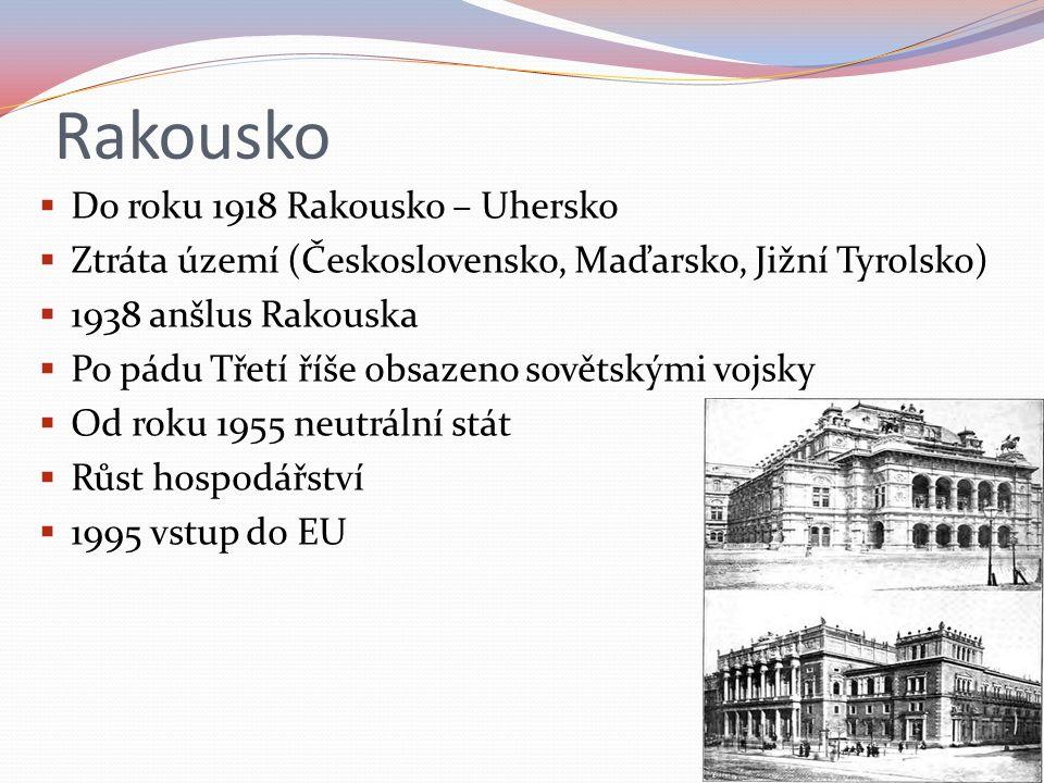 Rakousko  Do roku 1918 Rakousko – Uhersko  Ztráta území (Československo, Maďarsko, Jižní Tyrolsko)  1938 anšlus Rakouska  Po pádu Třetí říše obsazeno sovětskými vojsky  Od roku 1955 neutrální stát  Růst hospodářství  1995 vstup do EU