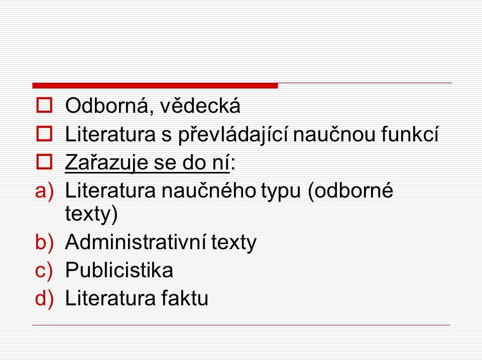  Odborná, vědecká  Literatura s převládající naučnou funkcí  Zařazuje se do ní: a)Literatura naučného typu (odborné texty) b)Administrativní texty c)Publicistika d)Literatura faktu