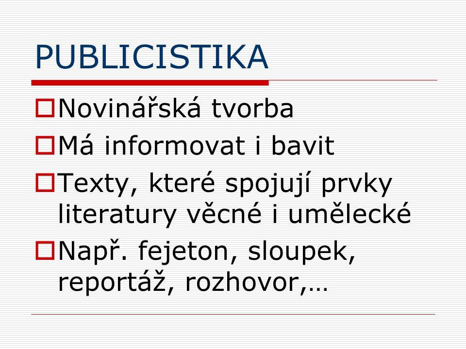 PUBLICISTIKA  Novinářská tvorba  Má informovat i bavit  Texty, které spojují prvky literatury věcné i umělecké  Např.
