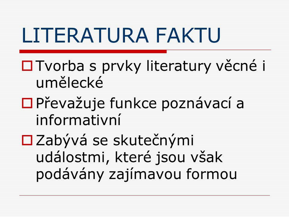 LITERATURA FAKTU  Tvorba s prvky literatury věcné i umělecké  Převažuje funkce poznávací a informativní  Zabývá se skutečnými událostmi, které jsou však podávány zajímavou formou