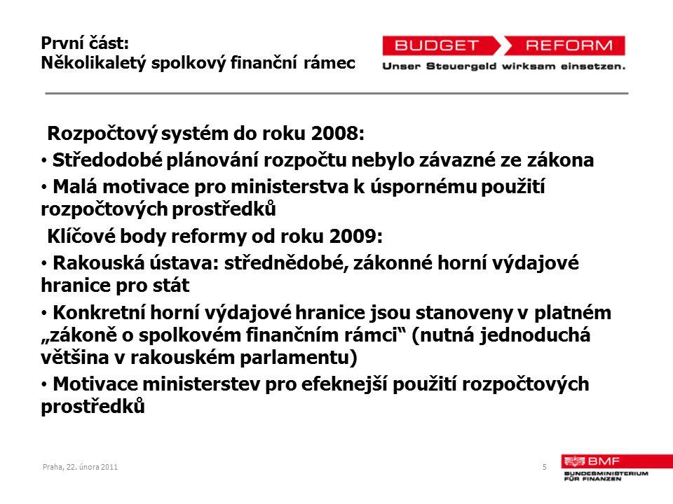 """První část: Několikaletý spolkový finanční rámec Rozpočtový systém do roku 2008: Středodobé plánování rozpočtu nebylo závazné ze zákona Malá motivace pro ministerstva k úspornému použití rozpočtových prostředků Klíčové body reformy od roku 2009: Rakouská ústava: střednědobé, zákonné horní výdajové hranice pro stát Konkretní horní výdajové hranice jsou stanoveny v platném """"zákoně o spolkovém finančním rámci (nutná jednoduchá většina v rakouském parlamentu) Motivace ministerstev pro efeknejší použití rozpočtových prostředků Praha, 22."""